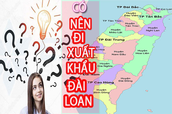 Có Nên Đi Xuất Khẩu Đài Loan Hay Không? Đọc Ngay Để không Bị lừa.